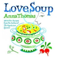 Love Soup: 160 All-New Vegetarian Recipes from the Author of The Vegetarian Epicure - Anna Thomas