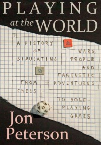 Playing at the World: A History of Simulating Wars, People, and Fantastic Adventure from Chess to Role-Playing Games - Jon Peterson