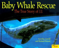 Baby Whale Rescue: The True Story of J.J - Caroline Arnold