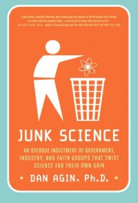 Junk Science: An Overdue Indictment of Government, Industry, and Faith Groups That Twist Science for Their Own Gain - Dan Agin