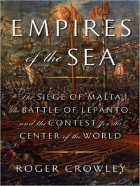 Empires of the Sea: The Siege of Malta, the Battle of Lepanto, and the Contest for the Center of the World - Roger Crowley, John Lee
