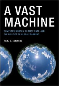 A Vast Machine: Computer Models, Climate Data, and the Politics of Global Warming - Paul N. Edwards