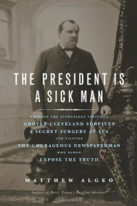 The President Is a Sick Man: Wherein the Supposedly Virtuous Grover Cleveland Survives a Secret Surgery at Sea and Vilifies the Courageous Newspaperman Who Dared Expose the Truth - Matthew Algeo