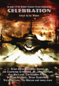 Celebration: Commemorating the 50th Anniversary of the British Science Fiction Association - Brian Aldiss;Stephen Baxter;Molly Brown;Pat Cadigan;Jon Courtenay Grimwood;M. John Harrison;Dave Hutchinson;Ian R. MacLeod;Ken MacLeod