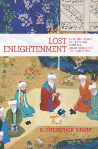 Lost Enlightenment: Central Asia's Golden Age from the Arab Conquest to Tamerlane - S. Frederick Starr
