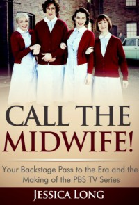 Call The Midwife!: Your Backstage Pass to the Era and the Making of the PBS TV Series - Jessica Long