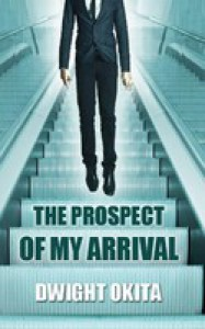 The Prospect of My Arrival - Dwight Okita