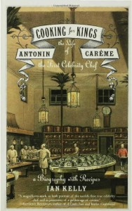Cooking for Kings: The Life of Antonin Careme, the First Celebrity Chef - Ian Kelly