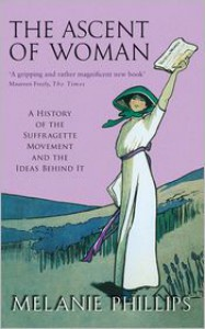 The Ascent of Woman: A History of the Suffragette Movement and the Ideas Behind It - Melanie Phillips