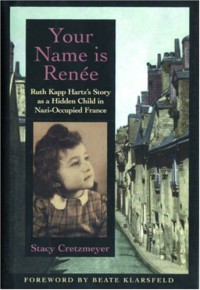 Your Name Is Renée: Ruth Kapp Hartz's Story as a Hidden Child in Nazi-Occupied France - Stacy Cretzmeyer