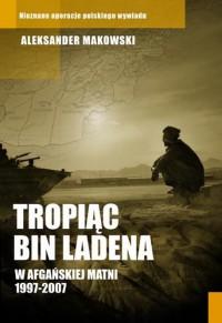 Tropiąc Bin Ladena. W afgańskiej matni 1997-2007 - Aleksander Makowski