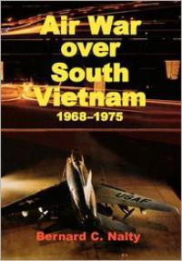 Air War Over South Vietnam 1968-1975 - Bernard C. Nalty, Air Force History and Museums Program (U.S.), Richard P. Hallion