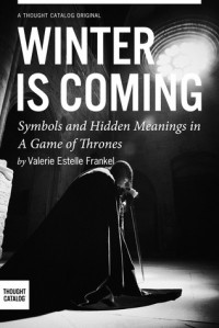 Winter is Coming: Symbols and Hidden Meanings in A Game of Thrones - Valerie Estelle Frankel