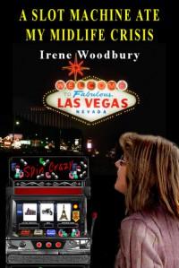 A Slot Machine Ate My Midlife Crisis - Irene Woodbury