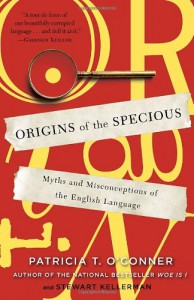 Origins of the Specious: Myths and Misconceptions of the English Language - Patricia T. O'Conner, Stewart Kellerman