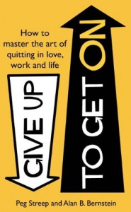 Give Up to Get On: How to master the art of quitting in love, work and life - Peg Streep, Alan B. Bernstein
