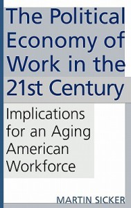 The Political Economy of Work in the 21st Century: Implications for an Aging American Workforce - Martin Sicker