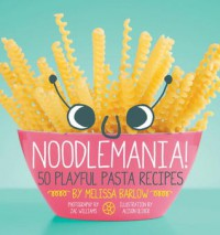 Noodlemania!: 50 Playful Pasta Recipes - Melissa Barlow