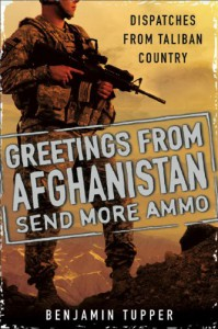 Greetings From Afghanistan, Send More Ammo: Dispatches from Taliban Country - Benjamin Tupper