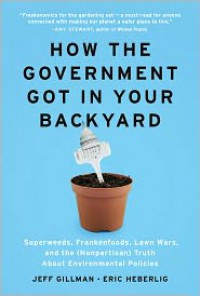 How the Government Got in Your Backyard: Superweeds, Frankenfoods, Lawn Wars, and the (Nonpartisan) Truth about Environmental Policies - Jeff Gillman, Eric Heberlig