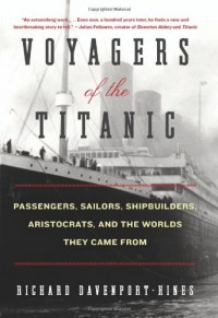 Voyagers of the Titanic: Passengers, Sailors, Shipbuilders, Aristocrats, and the Worlds They Came From - Richard Davenport-Hines