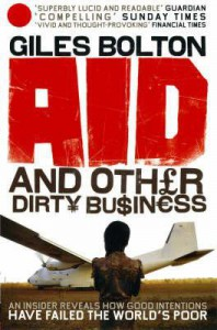 Aid and Other Dirty Business: How Good Intentions Have Failed the World's Poor - Giles Bolton