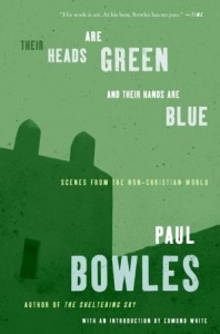 Their Heads are Green and Their Hands are Blue: Scenes from the Non-Christian World - Paul Bowles, Edmund White
