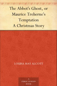 The Abbot's Ghost, or Maurice Treherne's Temptation A Christmas Story - Louisa May Alcott