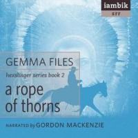 A Rope of Thorns - Gemma Files, Gordon MacKenzie