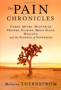 The Pain Chronicles: Cures, Myths, Mysteries, Prayers, Diaries, Brain Scans, Healing, and the Science of Suffering - Melanie Thernstrom