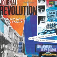 Journal Revolution: Rise Up & Create! Art Journals, Personal Manifestos and Other Artistic Insurrections - Linda Woods, Karen Dinino