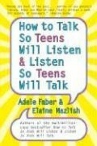 How to Talk so Teens Will Listen and Listen so Teens Will - Adele Faber, Elaine Mazlish