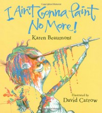 I Ain't Gonna Paint No More! (Ala Notable Children's Books. Younger Readers (Awards)) - Karen Beaumont