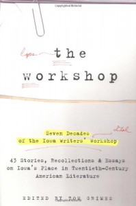 The Workshop: Seven Decades of the Iowa Writers' Workshop--43 Stories, Recollections, & Essays on Iowa's Place in 20th-Century American Literature - Tom Grimes