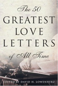 The 50 Greatest Love Letters of All Time - David Lowenherz