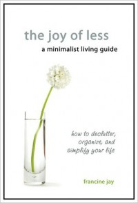 The Joy of Less, A Minimalist Living Guide: How to Declutter, Organize, and Simplify Your Life - Francine Jay