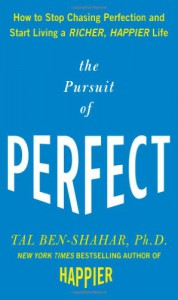 The Pursuit of Perfect: How to Stop Chasing Perfection and Start Living a Richer, Happier Life - Tal Ben-Shahar