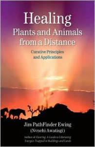Healing Plants and Animals from a Distance: Curative Principles and Applications - Jim Pathfinder Ewing (Nvnehi Awatisgi)