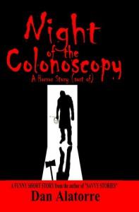 Night Of The Colonoscopy: A Horror Story (sort of) (Savvy Stories #4) - Dan Alatorre