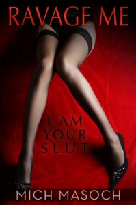 Ravage Me, I am Your Slut: A Quick and Dirty Spanking and BDSM Fantasy - Mich Masoch