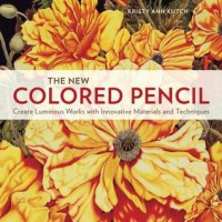 The New Colored Pencil: Create Luminous Works with Innovative Materials and Techniques - Kristy Ann Kutch