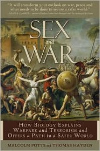 Sex and War: How Biology Explains Warfare and Terrorism and Offers a Path to a Safer World - Malcolm Potts, Thomas Hayden