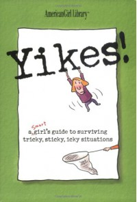 Yikes! A Smart Girl's Guide To Surviving Tricky, Sticky, Icky Situations - American Girl Editors