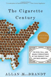 The Cigarette Century: The Rise, Fall and Persistence of the Product that Defined America - Allan M. Brandt