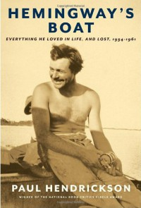 Hemingway's Boat: Everything He Loved in Life, and Lost, 1934-1961 - Paul Hendrickson