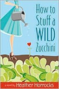How to Stuff a Wild Zucchini - Heather Horrocks