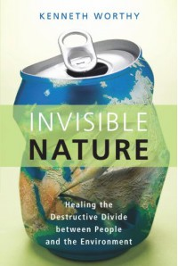 Invisible Nature: Healing the Destructive Divide Between People and the Environment - Kenneth Worthy