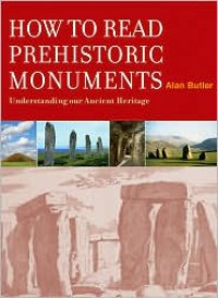 How to Read Prehistoric Monuments: Understanding Our Ancient Heritage - Alan Butler