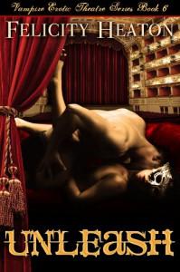 Unleash (Vampire Erotic Theatre Romance, #6) - Felicity E. Heaton