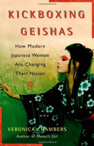 Kickboxing Geishas: How Modern Japanese Women Are Changing Their Nation - Veronica Chambers
